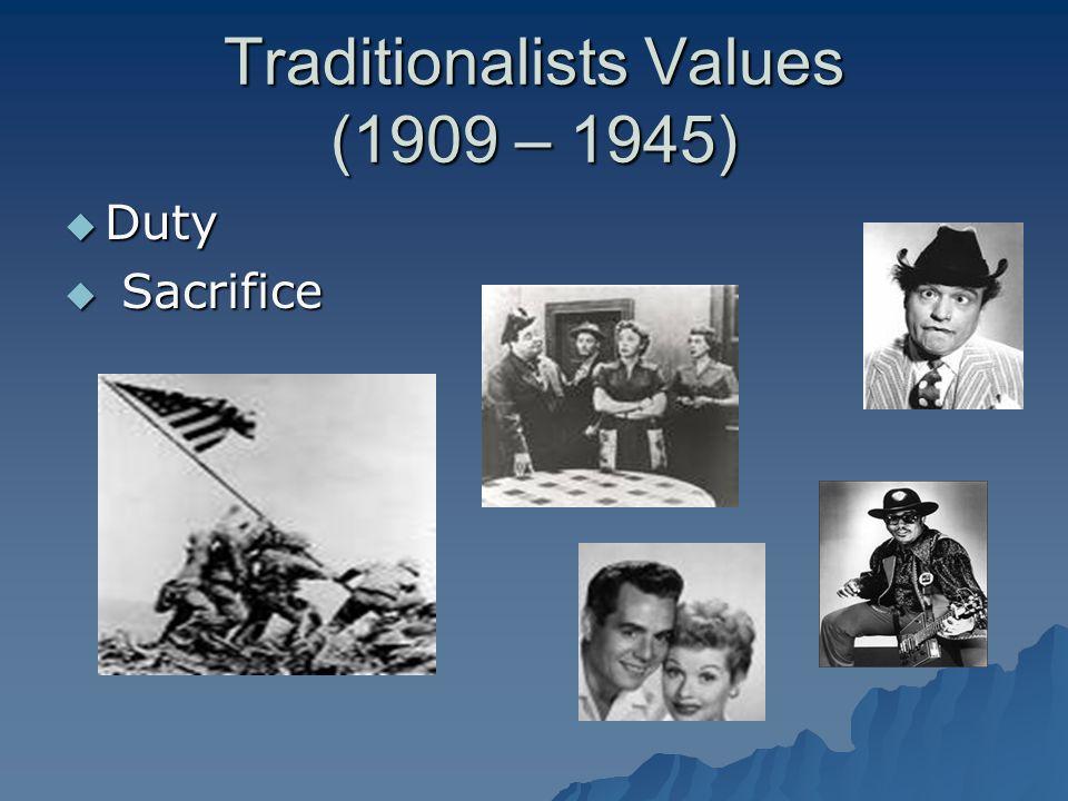 Traditionalists Values (1909 – 1945) Duty Duty Sacrifice Sacrifice