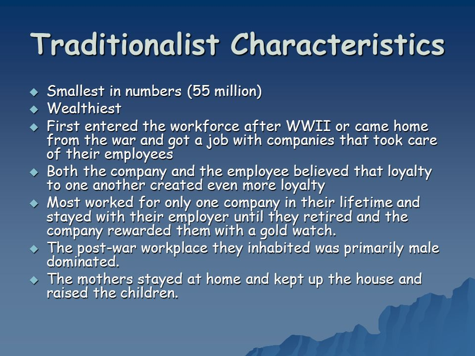 Traditionalist Characteristics Smallest in numbers (55 million) Smallest in numbers (55 million) Wealthiest Wealthiest First entered the workforce aft