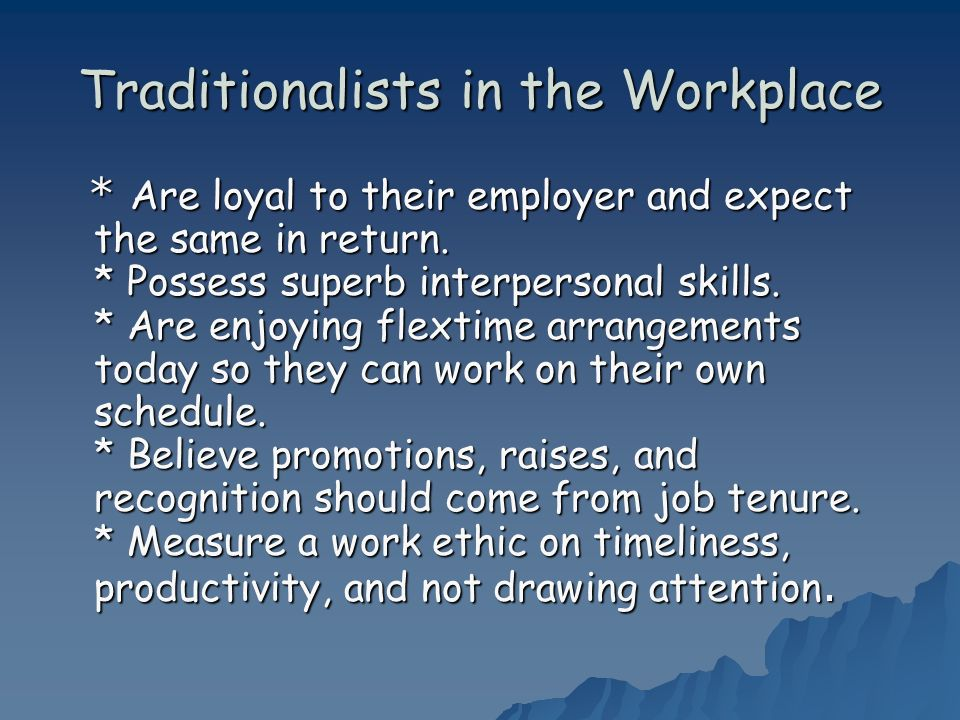 Traditionalists in the Workplace * Are loyal to their employer and expect the same in return. * Possess superb interpersonal skills. * Are enjoying fl