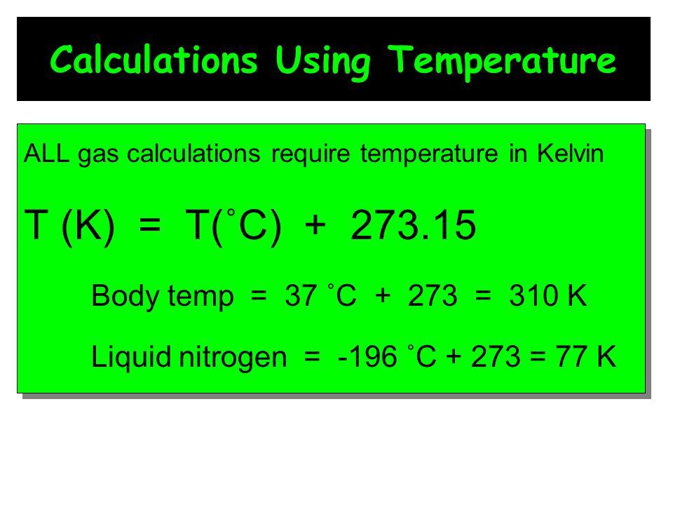 Calculations Using Temperature ALL gas calculations require temperature in Kelvin T (K) = T(˚C) + 273.15 Body temp = 37 ˚C + 273 = 310 K Liquid nitrog