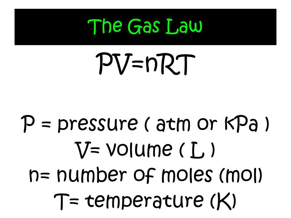 The Gas Law PV=nRT P = pressure ( atm or kPa ) V= volume ( L ) n= number of moles (mol) T= temperature (K)