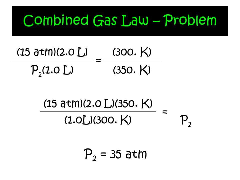 Combined Gas Law – Problem (15 atm)(2.0 L) = (300. K) P 2 (1.0 L)(350. K) (15 atm)(2.0 L)(350. K) = P2P2 (1.0L)(300. K) P 2 = 35 atm