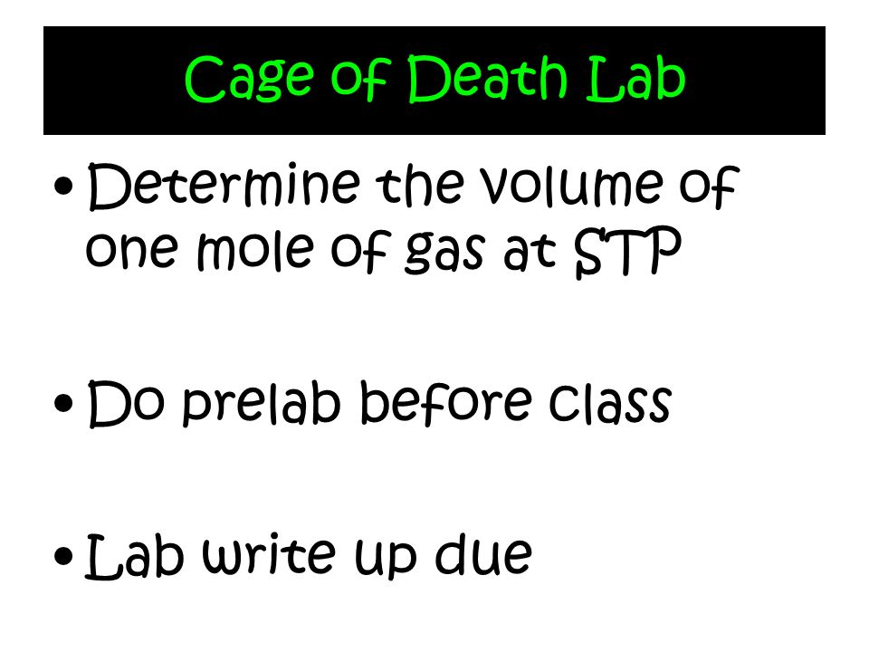 Cage of Death Lab Determine the volume of one mole of gas at STP Do prelab before class Lab write up due