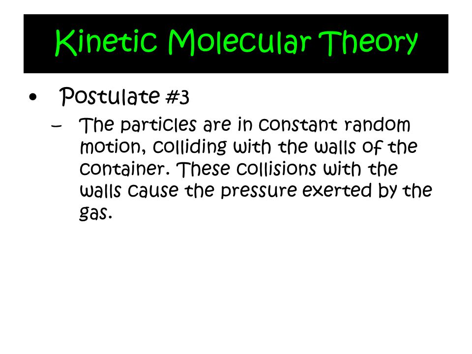 Kinetic Molecular Theory Postulate #3 –The particles are in constant random motion, colliding with the walls of the container. These collisions with t