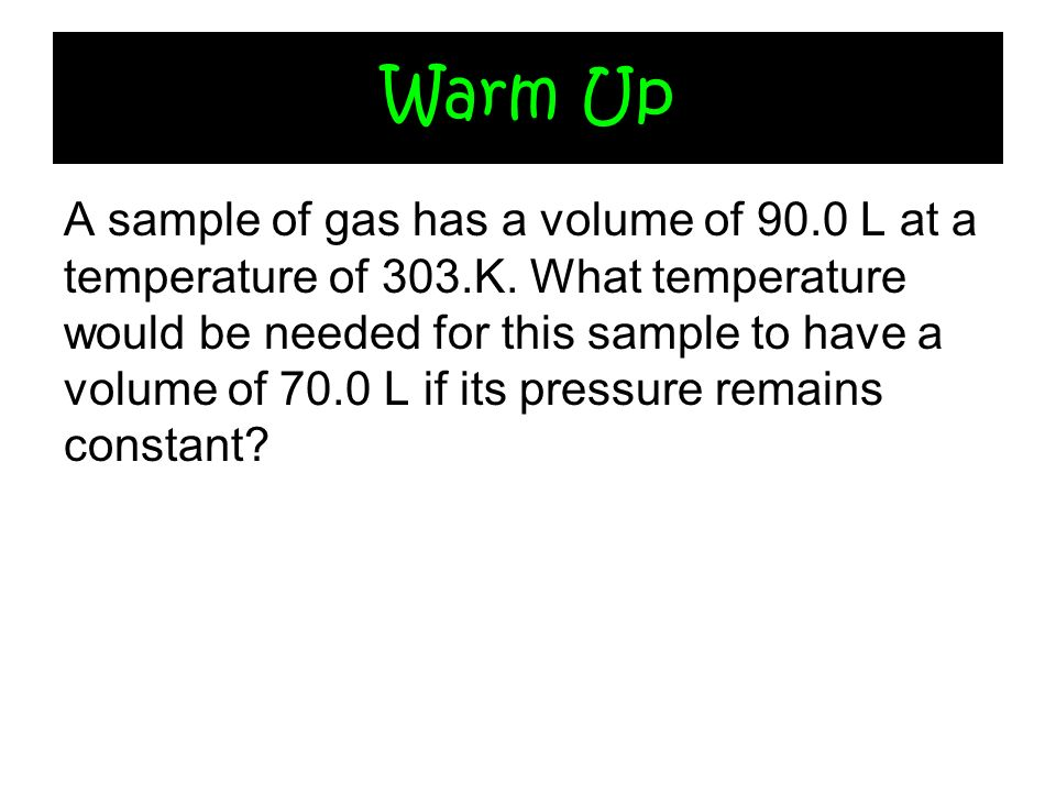 Warm Up A sample of gas has a volume of 90.0 L at a temperature of 303.K. What temperature would be needed for this sample to have a volume of 70.0 L