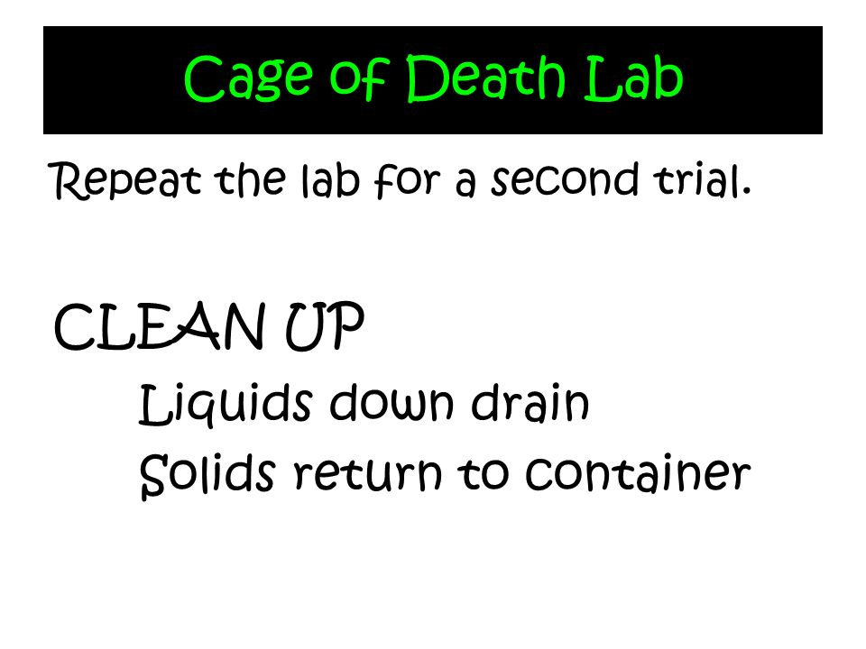 Cage of Death Lab Repeat the lab for a second trial. CLEAN UP Liquids down drain Solids return to container