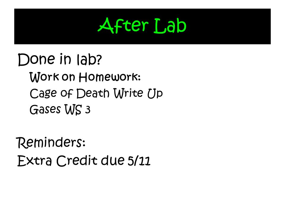 After Lab Done in lab? Work on Homework: Cage of Death Write Up Gases WS 3 Reminders: Extra Credit due 5/11