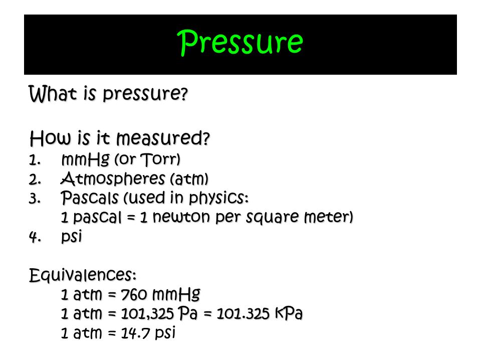 Pressure What is pressure? How is it measured? 1.mmHg (or Torr) 2.Atmospheres (atm) 3.Pascals (used in physics: 1 pascal = 1 newton per square meter)