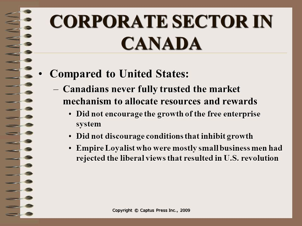CORPORATE SECTOR IN CANADA Compared to United States:Compared to United States: –Canadians never fully trusted the market mechanism to allocate resources and rewards Did not encourage the growth of the free enterprise systemDid not encourage the growth of the free enterprise system Did not discourage conditions that inhibit growthDid not discourage conditions that inhibit growth Empire Loyalist who were mostly small business men had rejected the liberal views that resulted in U.S.