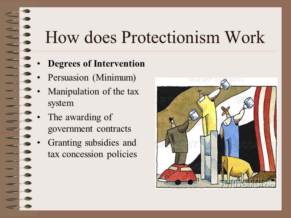How does Protectionism Work Degrees of Intervention Persuasion (Minimum) Manipulation of the tax system The awarding of government contracts Granting subsidies and tax concession policies