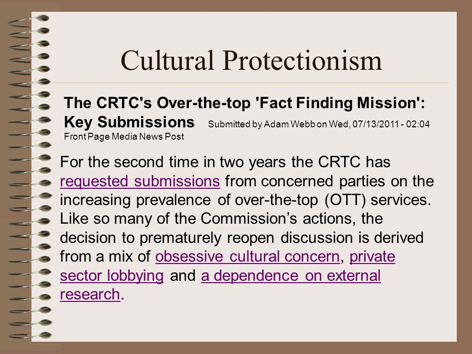 Cultural Protectionism The CRTC s Over-the-top Fact Finding Mission : Key Submissions Submitted by Adam Webb on Wed, 07/13/2011 - 02:04 Front Page Media News Post For the second time in two years the CRTC has requested submissions from concerned parties on the increasing prevalence of over-the-top (OTT) services.