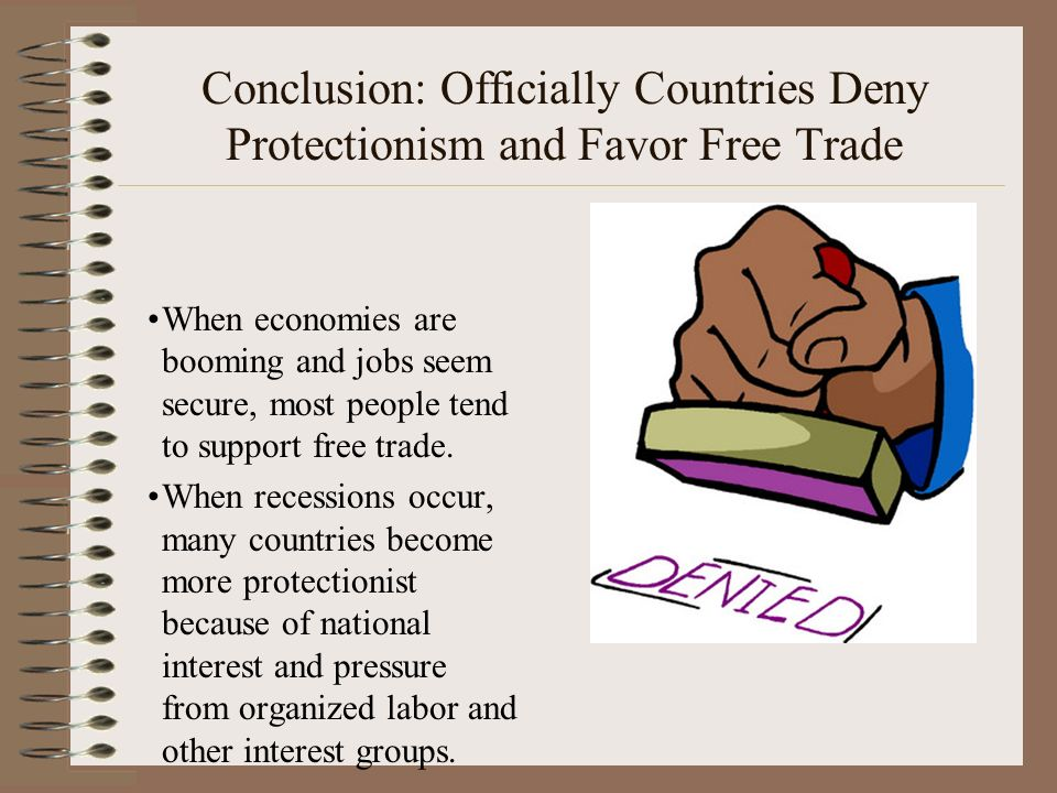 Conclusion: Officially Countries Deny Protectionism and Favor Free Trade When economies are booming and jobs seem secure, most people tend to support free trade.