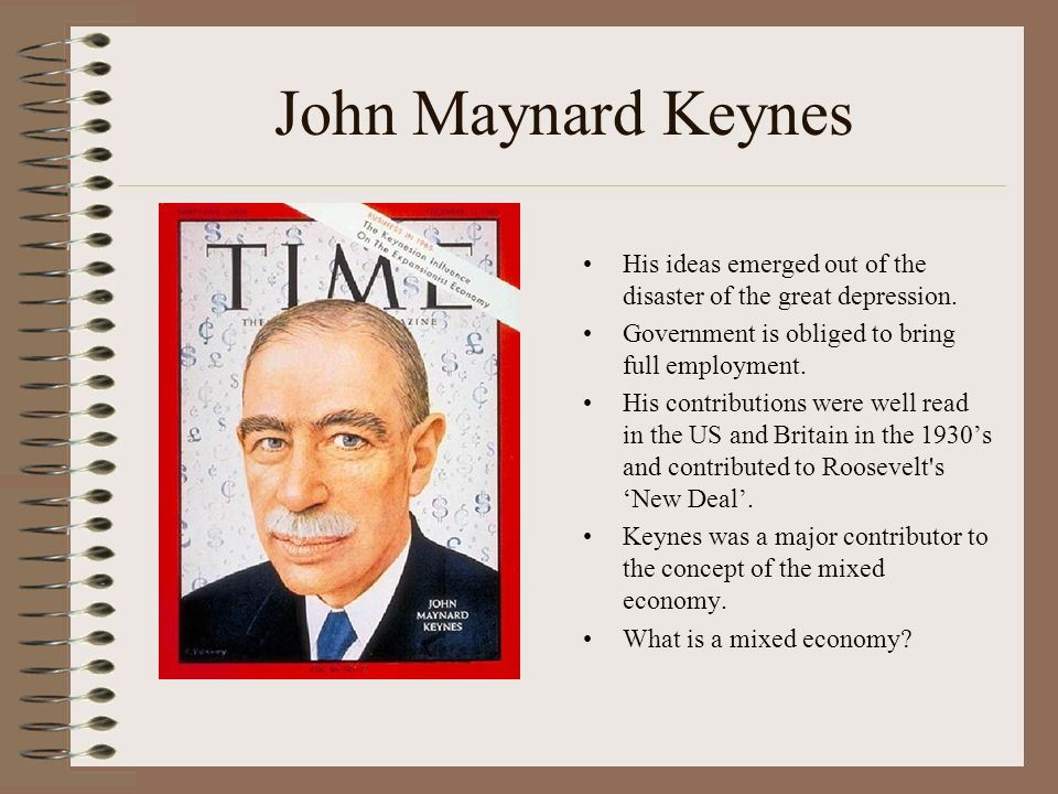 John Maynard Keynes His ideas emerged out of the disaster of the great depression.