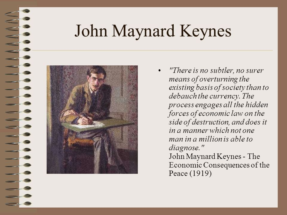 John Maynard Keynes There is no subtler, no surer means of overturning the existing basis of society than to debauch the currency.