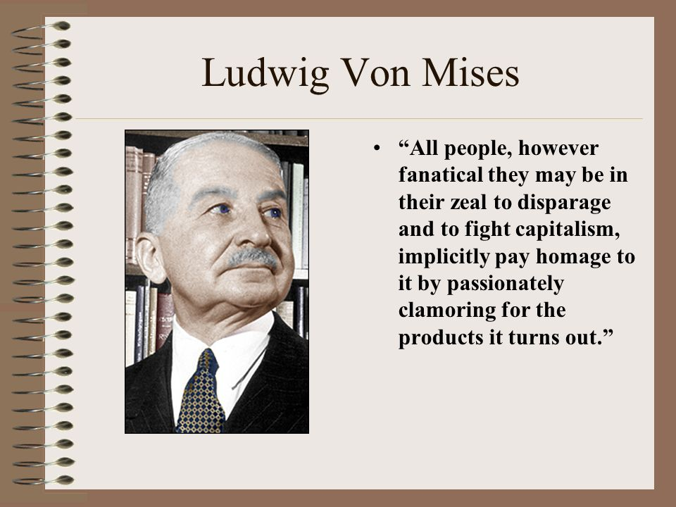 Ludwig Von Mises All people, however fanatical they may be in their zeal to disparage and to fight capitalism, implicitly pay homage to it by passionately clamoring for the products it turns out.