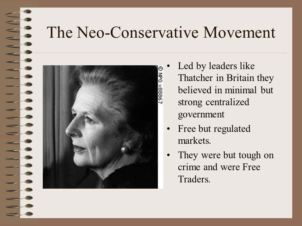 The Neo-Conservative Movement Led by leaders like Thatcher in Britain they believed in minimal but strong centralized government Free but regulated markets.
