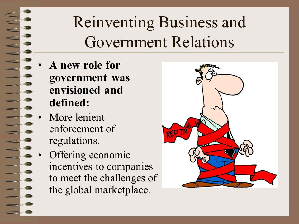 Reinventing Business and Government Relations A new role for government was envisioned and defined: More lenient enforcement of regulations.