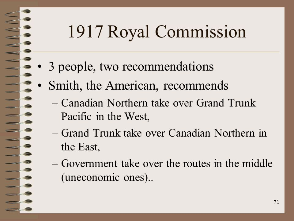1917 Royal Commission 3 people, two recommendations Smith, the American, recommends –Canadian Northern take over Grand Trunk Pacific in the West, –Grand Trunk take over Canadian Northern in the East, –Government take over the routes in the middle (uneconomic ones)..