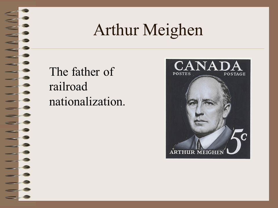 Arthur Meighen The father of railroad nationalization.
