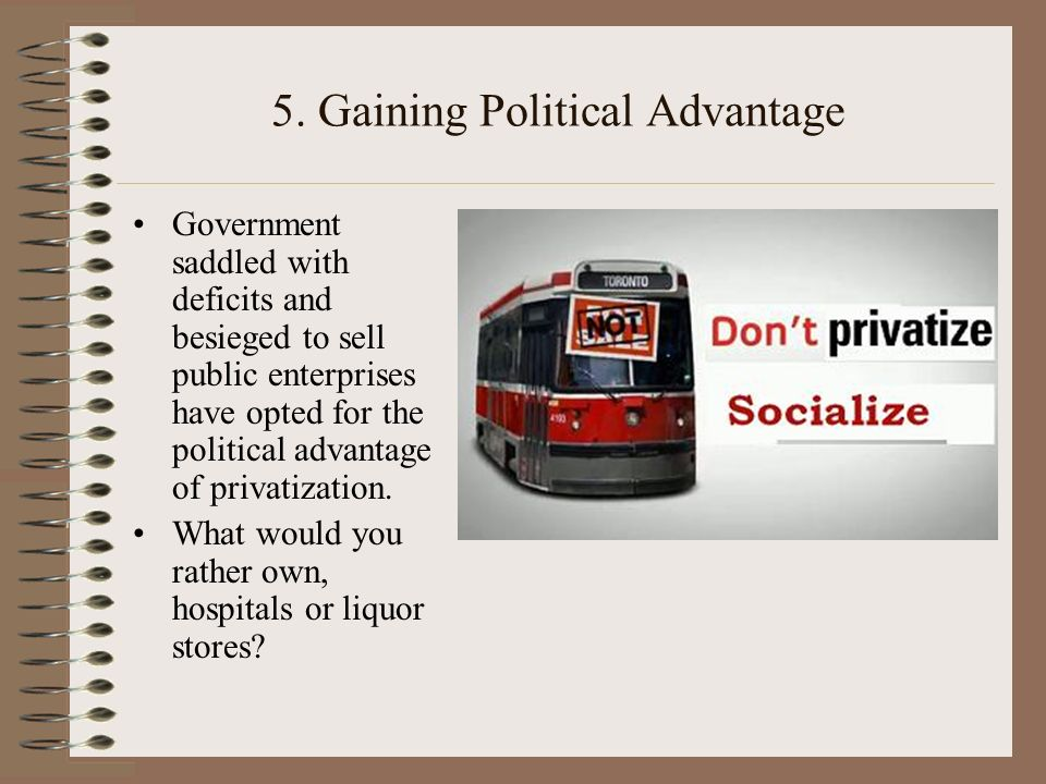 5. Gaining Political Advantage Government saddled with deficits and besieged to sell public enterprises have opted for the political advantage of priv