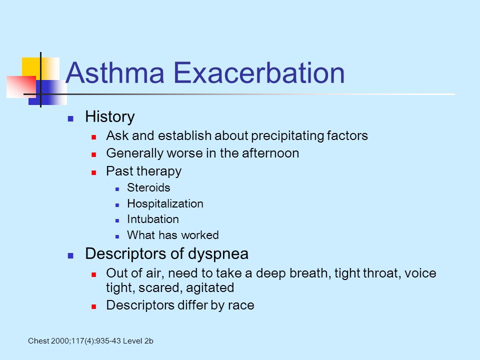 Asthma Exacerbation History Ask and establish about precipitating factors Generally worse in the afternoon Past therapy Steroids Hospitalization Intubation What has worked Descriptors of dyspnea Out of air, need to take a deep breath, tight throat, voice tight, scared, agitated Descriptors differ by race Chest 2000;117(4):935-43 Level 2b