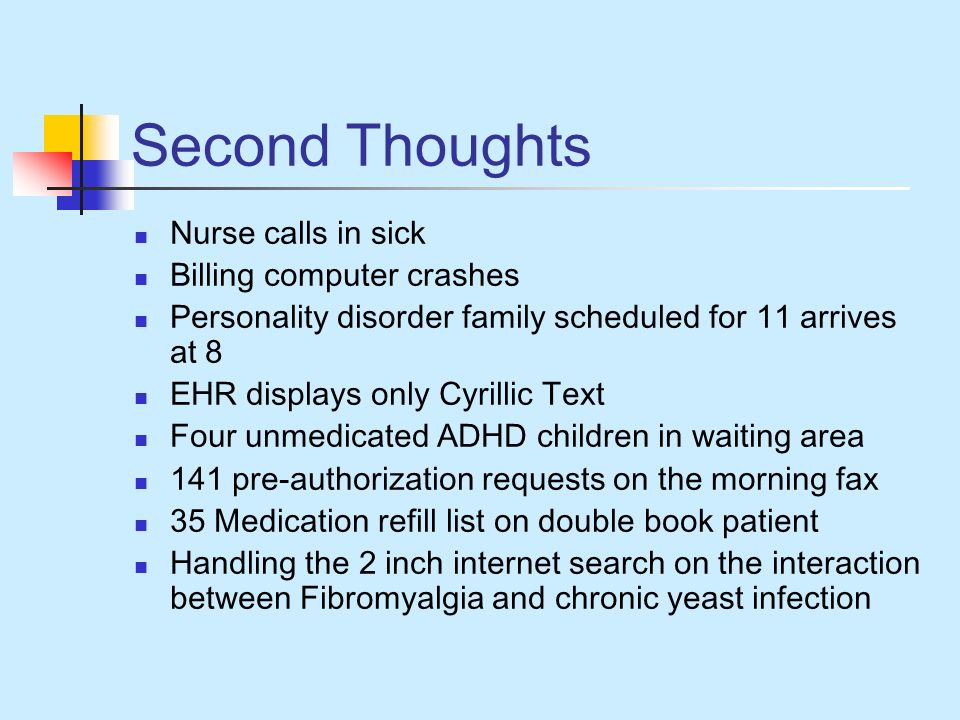Second Thoughts Nurse calls in sick Billing computer crashes Personality disorder family scheduled for 11 arrives at 8 EHR displays only Cyrillic Text Four unmedicated ADHD children in waiting area 141 pre-authorization requests on the morning fax 35 Medication refill list on double book patient Handling the 2 inch internet search on the interaction between Fibromyalgia and chronic yeast infection