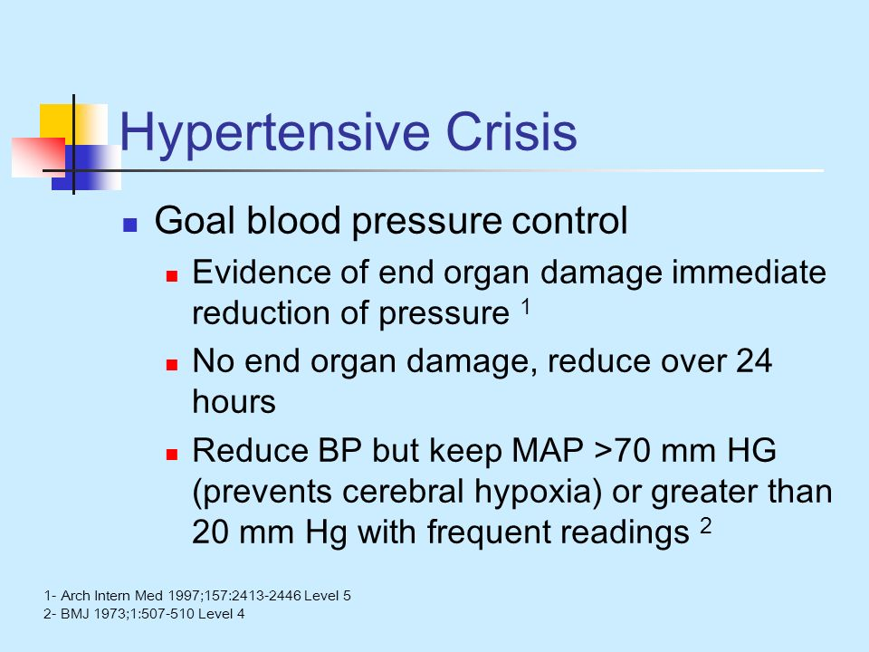 Hypertensive Crisis Goal blood pressure control Evidence of end organ damage immediate reduction of pressure 1 No end organ damage, reduce over 24 hours Reduce BP but keep MAP >70 mm HG (prevents cerebral hypoxia) or greater than 20 mm Hg with frequent readings 2 1- Arch Intern Med 1997;157:2413-2446 Level 5 2- BMJ 1973;1:507-510 Level 4