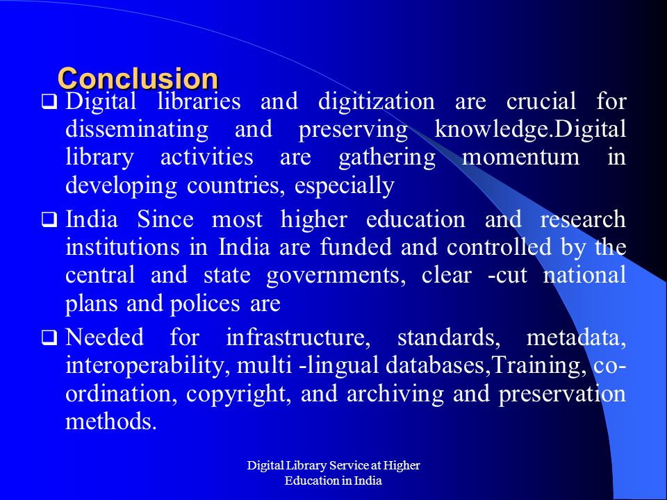 Digital Library Service at Higher Education in India Conclusion Digital libraries and digitization are crucial for disseminating and preserving knowle