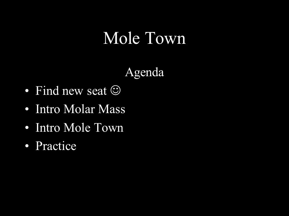 Mole Town Agenda Find new seat Intro Molar Mass Intro Mole Town Practice