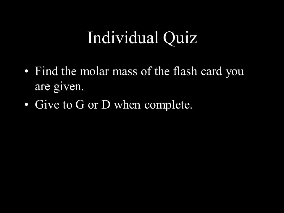 Individual Quiz Find the molar mass of the flash card you are given. Give to G or D when complete.