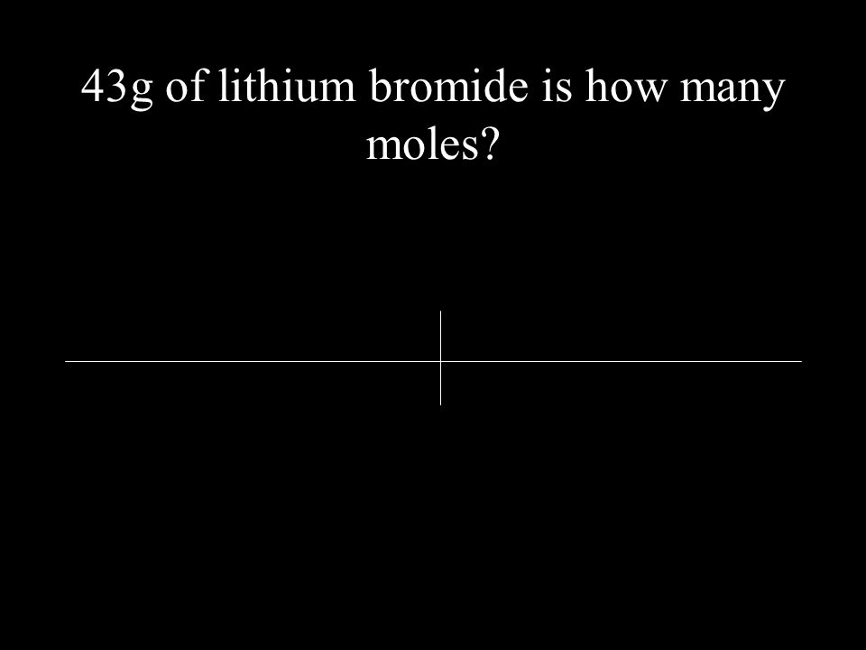 43g of lithium bromide is how many moles?