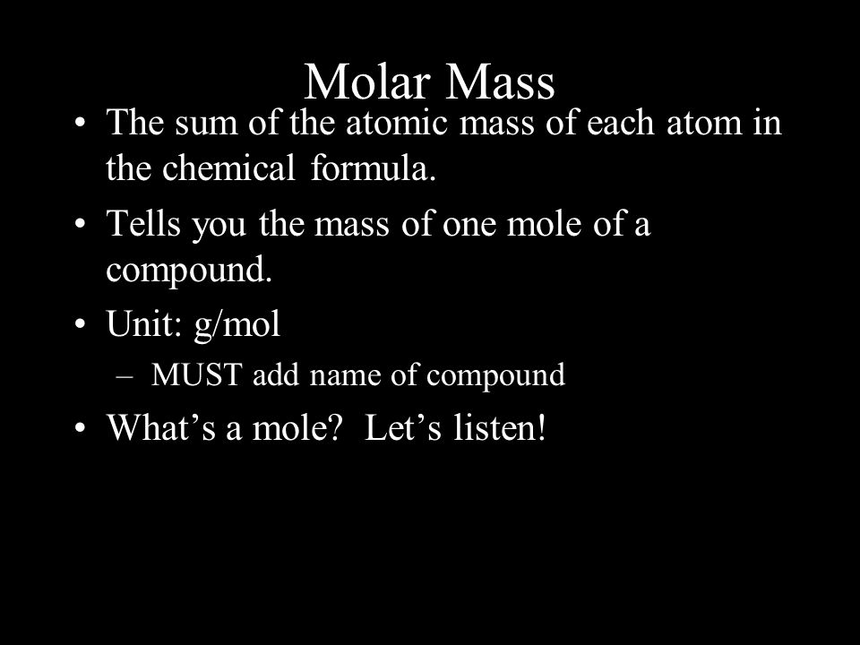 Molar Mass The sum of the atomic mass of each atom in the chemical formula. Tells you the mass of one mole of a compound. Unit: g/mol – MUST add name