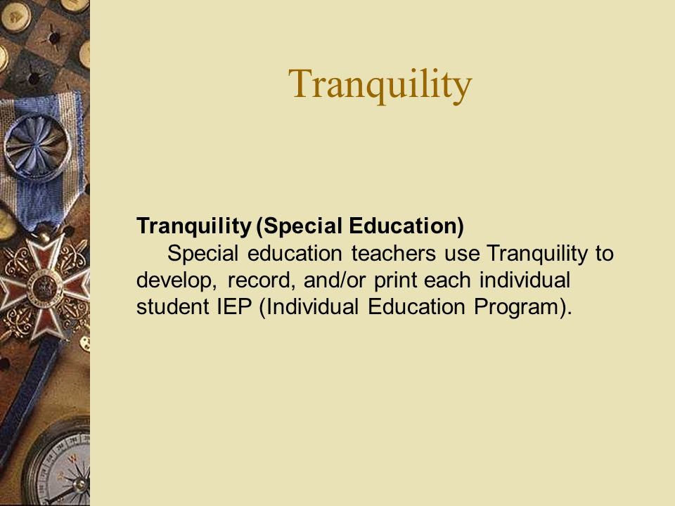 Tranquility Tranquility (Special Education) Special education teachers use Tranquility to develop, record, and/or print each individual student IEP (Individual Education Program).