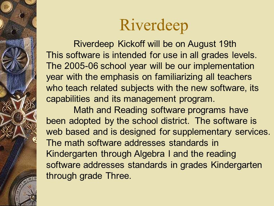 Riverdeep Riverdeep Kickoff will be on August 19th This software is intended for use in all grades levels. The 2005-06 school year will be our impleme