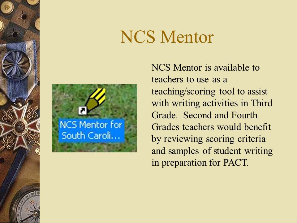 NCS Mentor NCS Mentor is available to teachers to use as a teaching/scoring tool to assist with writing activities in Third Grade.