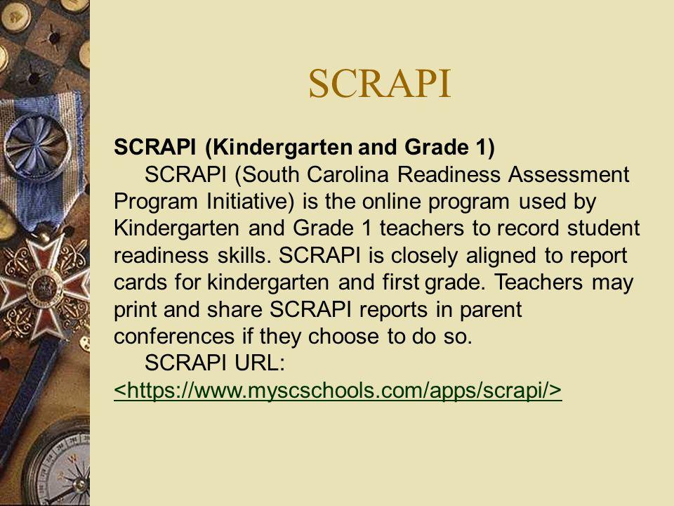 SCRAPI SCRAPI (Kindergarten and Grade 1) SCRAPI (South Carolina Readiness Assessment Program Initiative) is the online program used by Kindergarten an