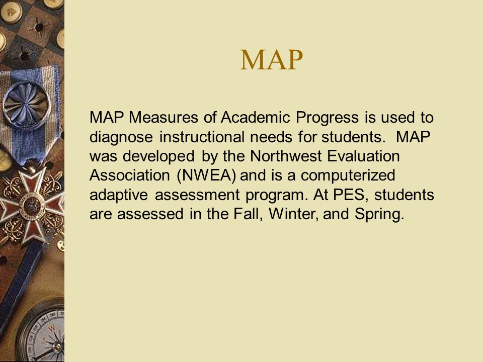 MAP MAP Measures of Academic Progress is used to diagnose instructional needs for students. MAP was developed by the Northwest Evaluation Association