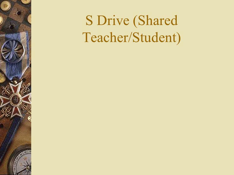 S Drive (Shared Teacher/Student)
