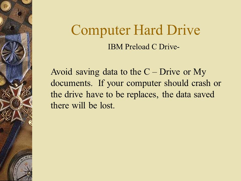 Computer Hard Drive IBM Preload C Drive- Avoid saving data to the C – Drive or My documents. If your computer should crash or the drive have to be rep