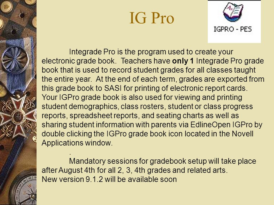 IG Pro Integrade Pro is the program used to create your electronic grade book. Teachers have only 1 Integrade Pro grade book that is used to record st