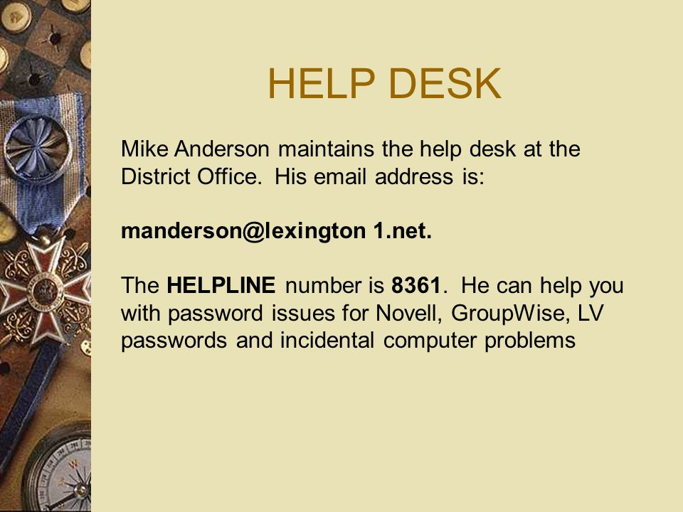 HELP DESK Mike Anderson maintains the help desk at the District Office. His email address is: manderson@lexington 1.net. The HELPLINE number is 8361.