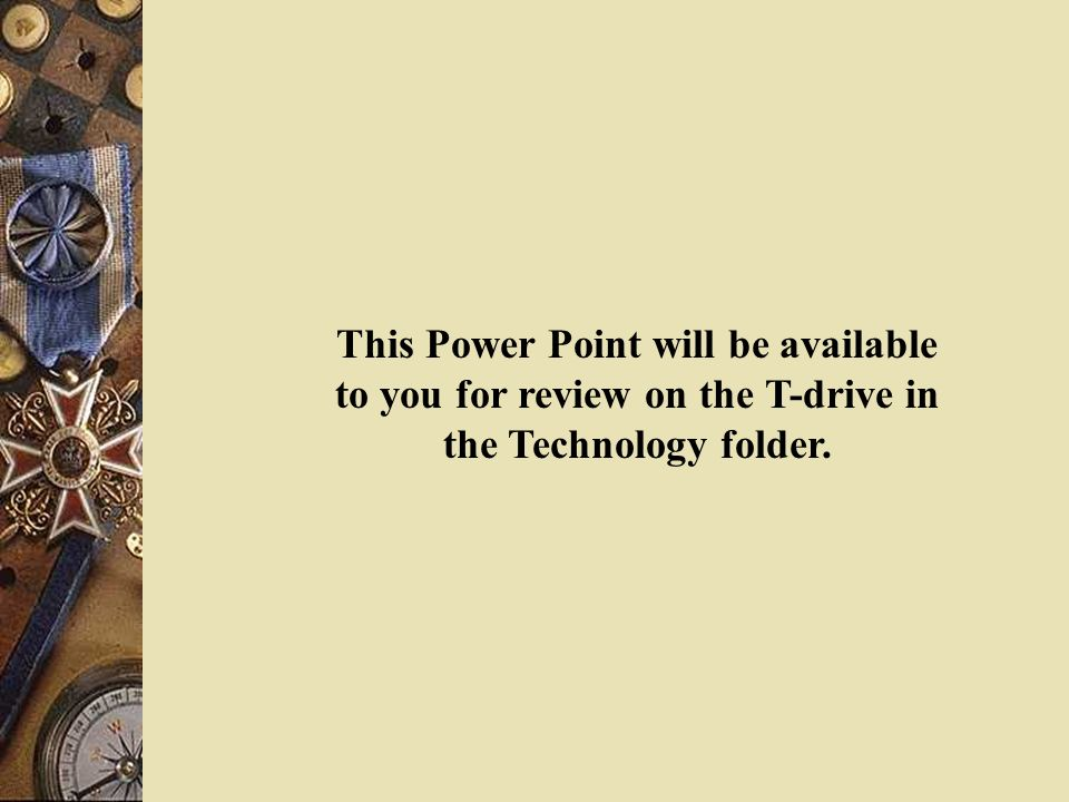 This Power Point will be available to you for review on the T-drive in the Technology folder.