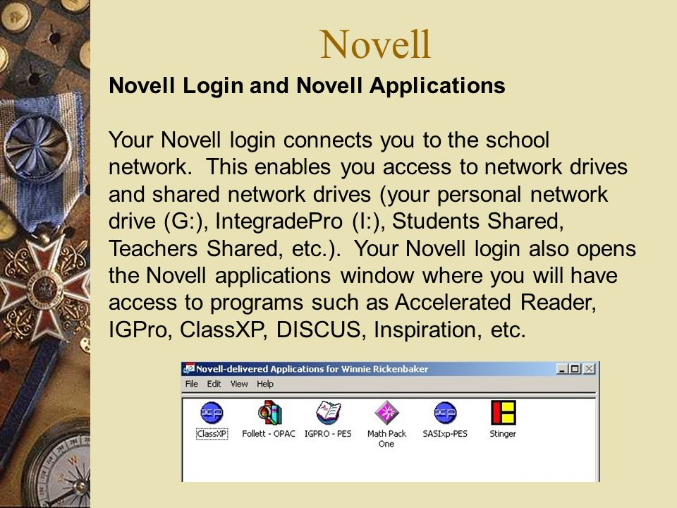 Novell Novell Login and Novell Applications Your Novell login connects you to the school network. This enables you access to network drives and shared