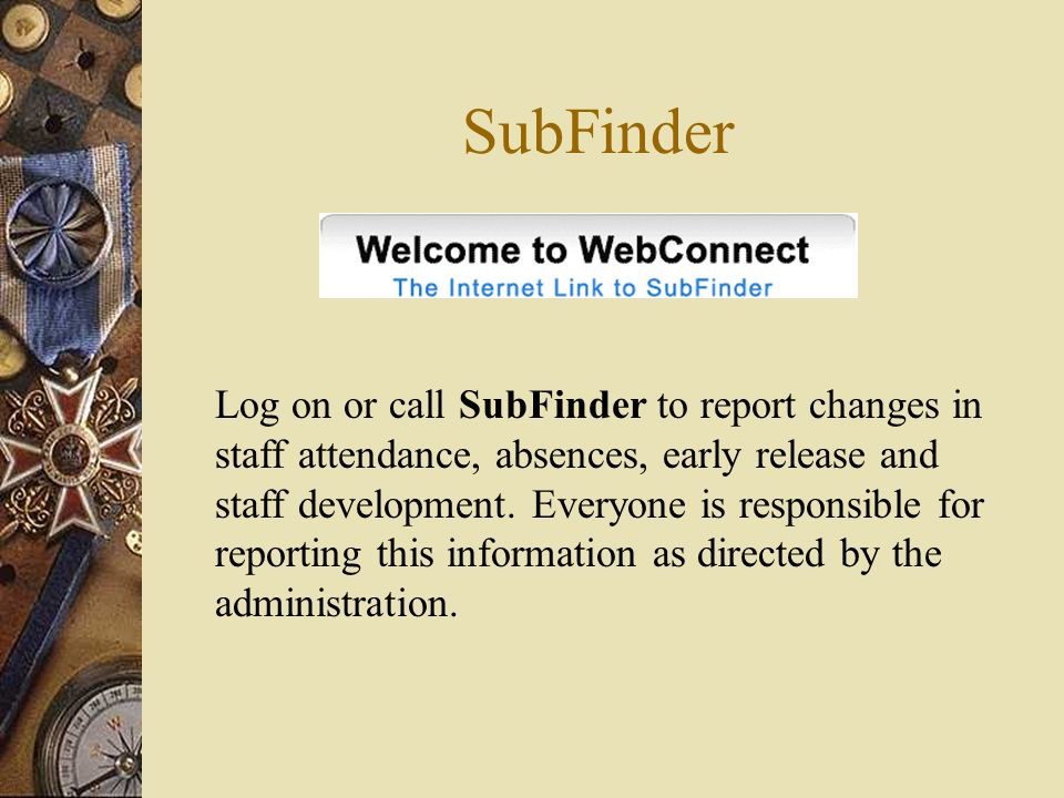 SubFinder Log on or call SubFinder to report changes in staff attendance, absences, early release and staff development. Everyone is responsible for r