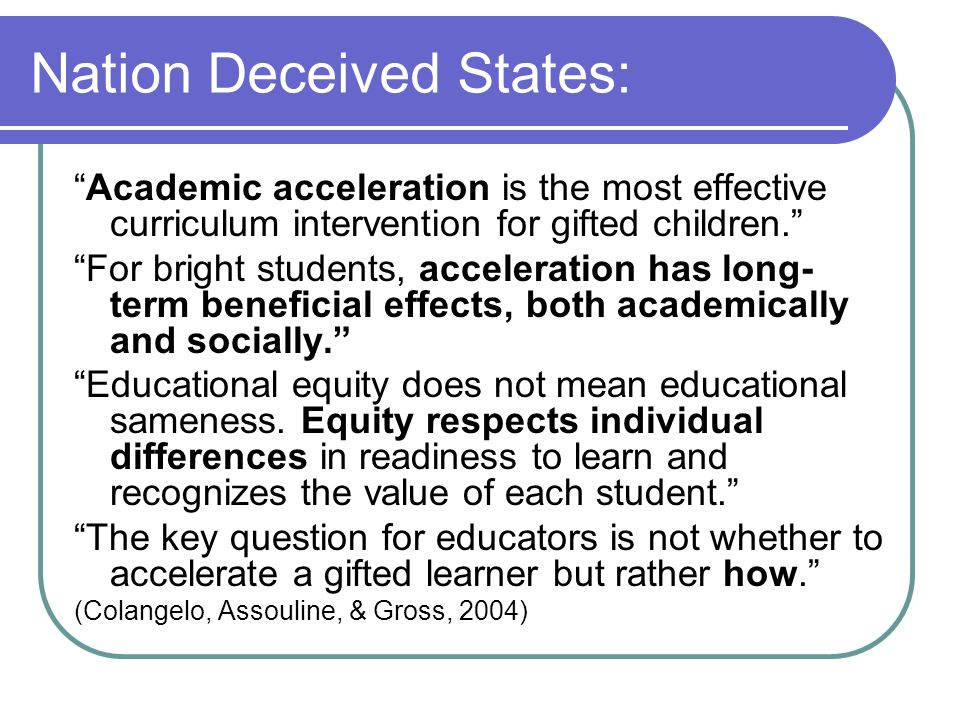 Nation Deceived States: Academic acceleration is the most effective curriculum intervention for gifted children. For bright students, acceleration has