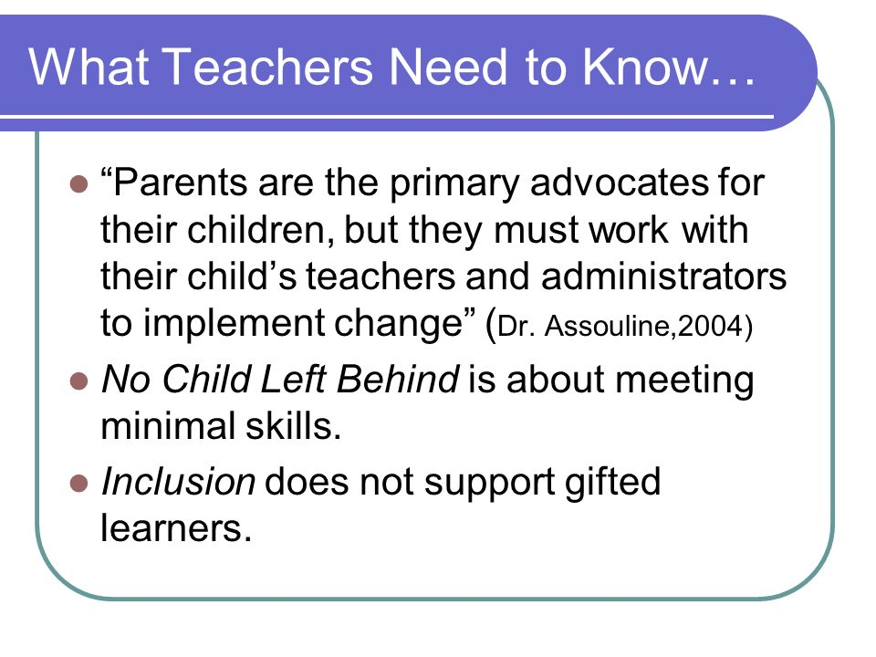 What Teachers Need to Know… Parents are the primary advocates for their children, but they must work with their childs teachers and administrators to