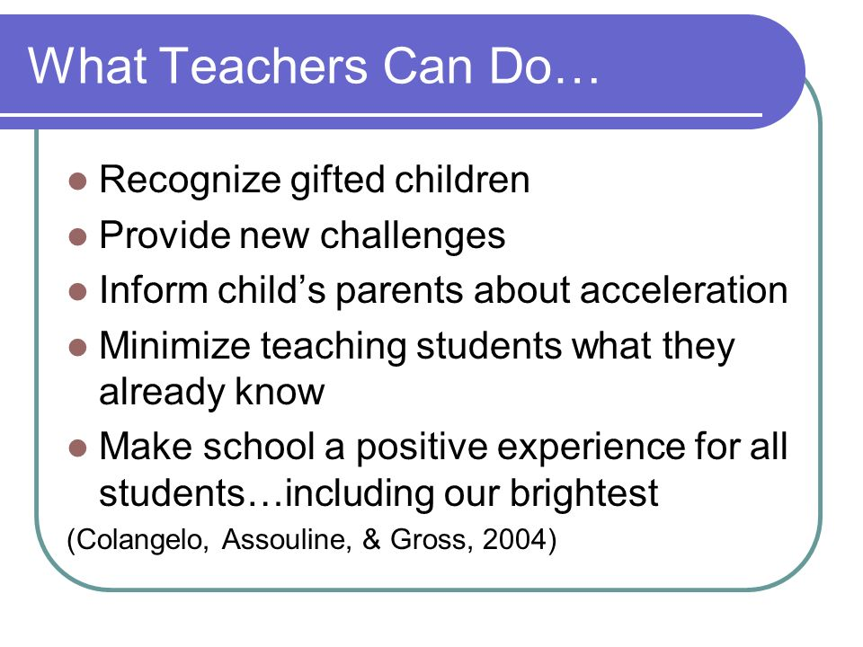What Teachers Can Do… Recognize gifted children Provide new challenges Inform childs parents about acceleration Minimize teaching students what they a