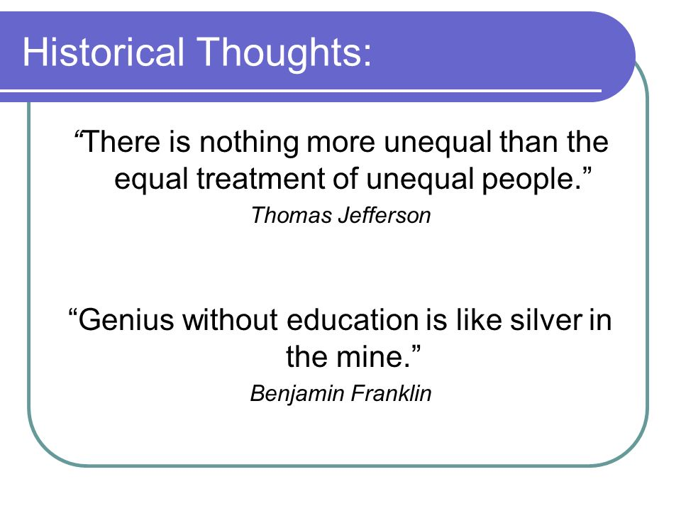 Historical Thoughts: There is nothing more unequal than the equal treatment of unequal people. Thomas Jefferson Genius without education is like silve