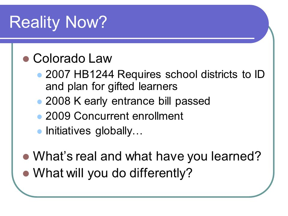 Reality Now? Colorado Law 2007 HB1244 Requires school districts to ID and plan for gifted learners 2008 K early entrance bill passed 2009 Concurrent e