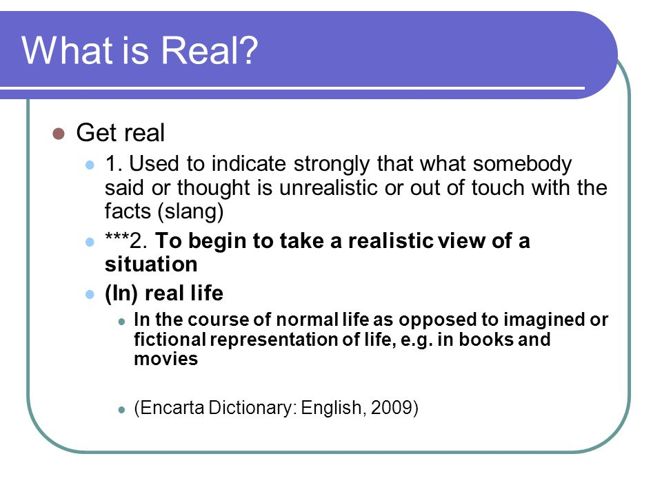 What is Real? Get real 1. Used to indicate strongly that what somebody said or thought is unrealistic or out of touch with the facts (slang) ***2. To